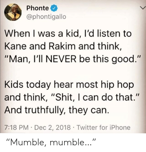 "I Was A: Phonte  @phontigallo  When I was a kid, I'd listen to  Kane and Rakim and think,  ""Man, I'll NEVER be this good.""  Kids today hear most hip hop  and think, ""Shit, I can do that.""  And truthfully, they can.  