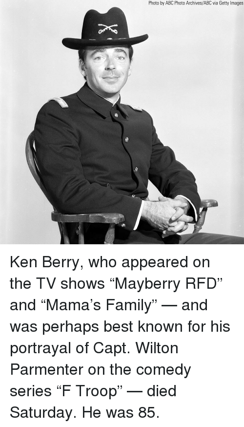 "Capt: Photo by ABC Photo Archives/ABC via Getty Images Ken Berry, who appeared on the TV shows ""Mayberry RFD"" and ""Mama's Family"" — and was perhaps best known for his portrayal of Capt. Wilton Parmenter on the comedy series ""F Troop"" — died Saturday. He was 85."