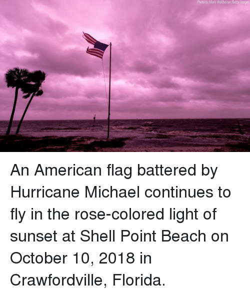 American Flag: Photo by Mark Wallheiser/Getty Images An American flag battered by Hurricane Michael continues to fly in the rose-colored light of sunset at Shell Point Beach on October 10, 2018 in Crawfordville, Florida.