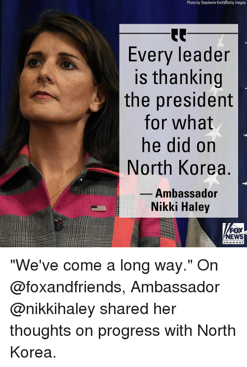 """Memes, News, and North Korea: Photo by Stephanie Keith/Getty Images  Every leader  is thanking  the president  for what  ne did on  North Korea  Ambassador  Nikki Haley  FOX  NEWS  chan nel """"We've come a long way."""" On @foxandfriends, Ambassador @nikkihaley shared her thoughts on progress with North Korea."""