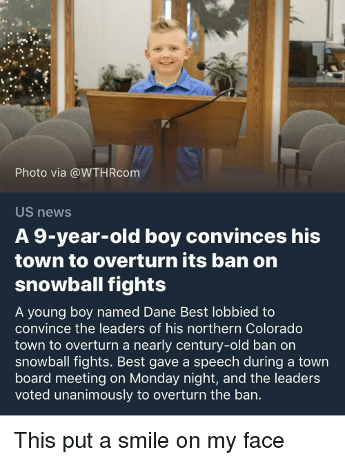 News, Best, and Colorado: Photo via @WTHRcom  US news  A 9-year-old boy convinces his  town to overturn its ban on  snowball fights  A young boy named Dane Best lobbied to  convince the leaders of his northern Colorado  town to overturn a nearly century-old ban on  snowball fights. Best gave a speech during a town  board meeting on Monday night, and the leaders  voted unanimously to overturn the ban. This put a smile on my face