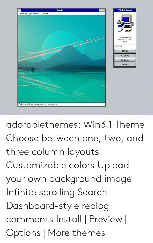 Target, Tumblr, and Windows: Photo  Win3.1 theme  Reblog alink Zoom  theme based on  windows 3.1 get  Search  Home  Archive  Options  Theme  Reblogged from mkeverydays-480 notes adorablethemes: Win3.1 Theme Choose between one, two, and three column layouts Customizable colors Upload your own background image Infinite scrolling Search Dashboard-style reblog comments Install   Preview   Options   More themes