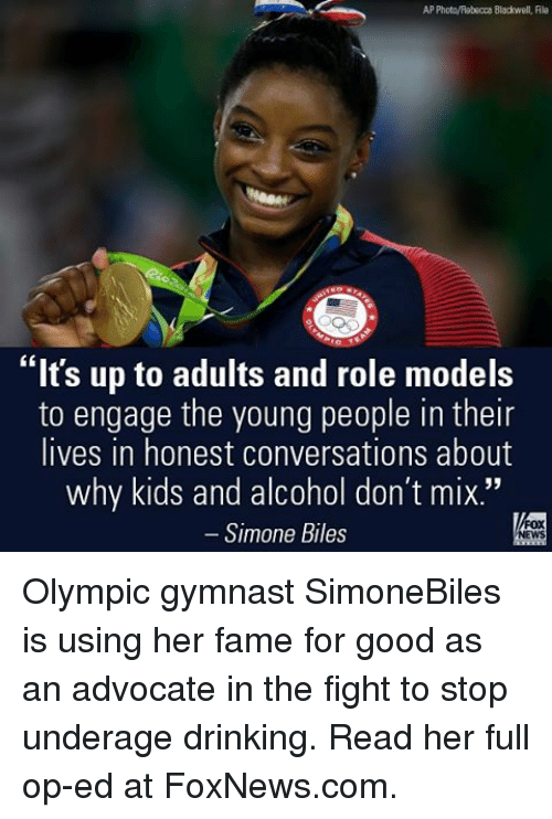 """simone biles: PhotoAebecca Blackwell, File  """"It's up to adults and role models  to engage the young people in their  lives in honest conversations about  why kids and alcohol don't mix.""""  Simone Biles Olympic gymnast SimoneBiles is using her fame for good as an advocate in the fight to stop underage drinking. Read her full op-ed at FoxNews.com."""