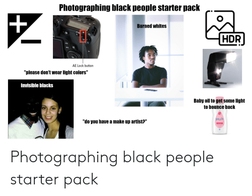 "Af, Starter Packs, and Black: Photographing black people starter pack  Burned whites  AF-ON  HDR  SET  AE Lock button  ""please don't wear light colors""  CHERITAGECAMERAS  Invisible blacks  Baby oil to get some light  to bounce back  Johnson's  ""do you have a make up artist?"" Photographing black people starter pack"