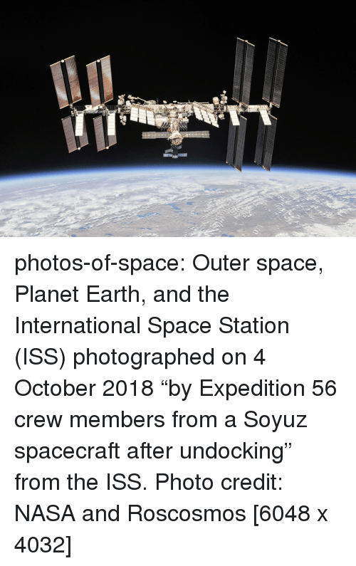 "Nasa, Tumblr, and Blog: photos-of-space:  Outer space, Planet Earth, and the International Space Station (ISS) photographed on 4 October 2018 ""by Expedition 56 crew members from a Soyuz spacecraft after undocking"" from the ISS. Photo credit: NASA and Roscosmos [6048 x 4032]"