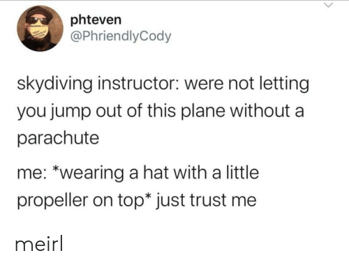 "MeIRL, Top, and Skydiving: phteven  @PhriendlyCody  skydiving instructor: were not letting  you jump out of this plane without  parachute  me: ""wearing a hat with a little  propeller on top* just trust me meirl"