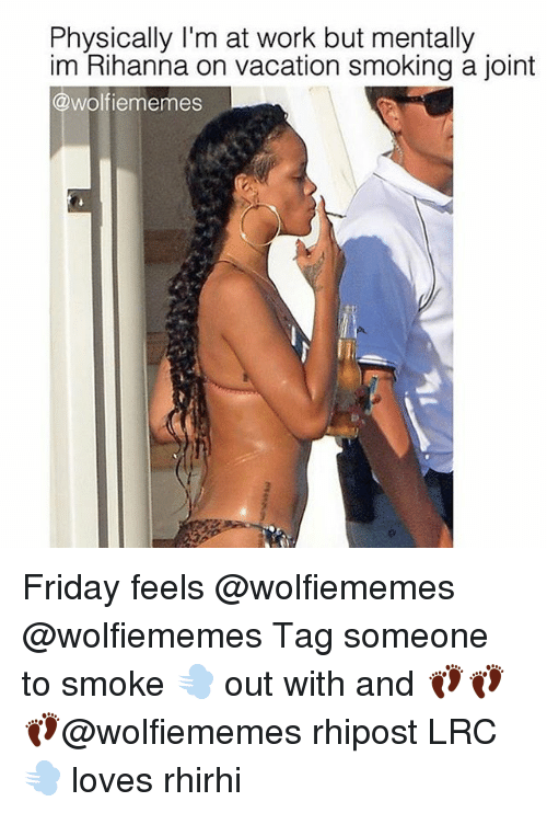 Physicic: Physically I'm at work but mentally  im Rihanna on vacation smoking a joint  @wolf iememes Friday feels @wolfiememes @wolfiememes Tag someone to smoke 💨 out with and 👣👣 👣@wolfiememes rhipost LRC💨 loves rhirhi