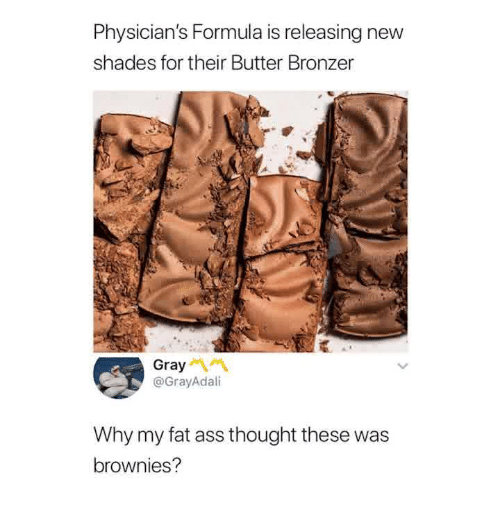 my-fat-ass: Physician's Formula is releasing new  shades for their Butter Bronzer  Gray  @GrayAdali  Why my fat ass thought these was  brownies?