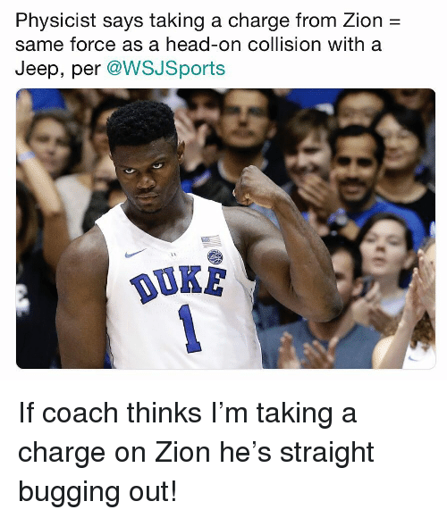 bugging: Physicist says taking a charge from Zion -  same force as a head-on collision with a  Jeep, per @WSJSports  OUKE If coach thinks I'm taking a charge on Zion he's straight bugging out!
