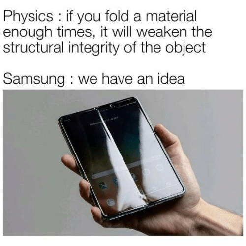 Integrity, Samsung, and Physics: Physics: if you fold a material  enough times, it will weaken the  structural integrity of the object  Samsung we have an idea