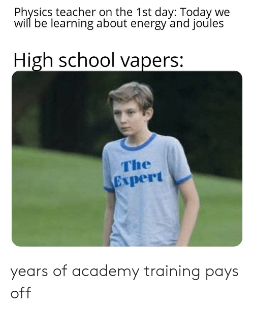 Physics: Physics teacher on the 1st day: Today we  will be learning about energy and joules  High school vapers:  The  Expert years of academy training pays off