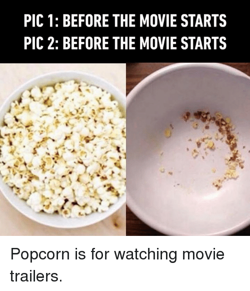 watching movie: PIC 1: BEFORE THE MOVIE STARTS  PIC 2: BEFORE THE MOVIE STARTS Popcorn is for watching movie trailers.