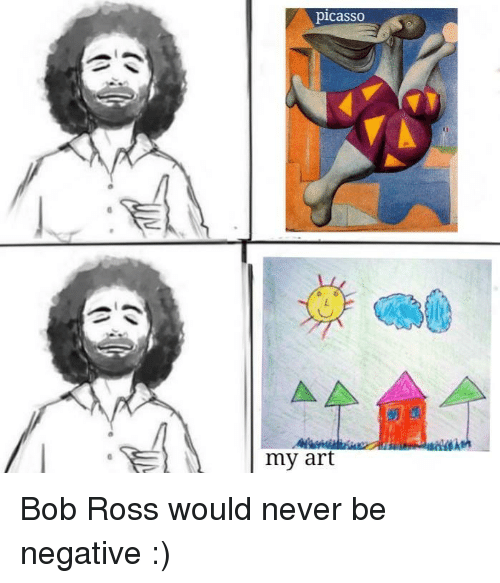 Bob Ross, Picasso, and Never: picassO  0  my art Bob Ross would never be negative :)