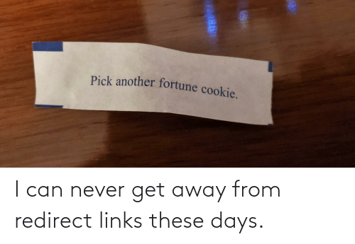 redirect: Pick another fortune cookie. I can never get away from redirect links these days.