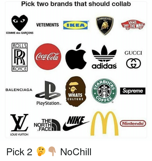 Adidas, Funny, and Gucci: Pick two brands that should collab  AMBORGHIN  AN  VETEMENTS IKEA  COMME des GARCONS  ROLLS  OR  GUCCI  eca  adidas  ROYCE  RBU  ce Supreme  BALENCIAGA  WHATS  CULTURE  PlayStation  THE  Nintendo  NORTH  FACED  LOUIS VUITTON Pick 2 🤔👇🏽 NoChill