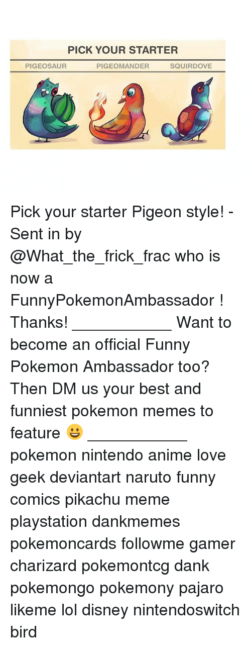 Charizarding: PICK YOUR STARTER  PIGEOSAUR  PIGEOMANDER  SQUIRDOVE Pick your starter Pigeon style! - Sent in by @What_the_frick_frac who is now a FunnyPokemonAmbassador ! Thanks! ___________ Want to become an official Funny Pokemon Ambassador too? Then DM us your best and funniest pokemon memes to feature 😀 ___________ pokemon nintendo anime love geek deviantart naruto funny comics pikachu meme playstation dankmemes pokemoncards followme gamer charizard pokemontcg dank pokemongo pokemony pajaro likeme lol disney nintendoswitch bird
