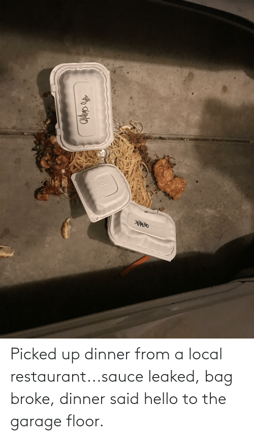 Restaurant: Picked up dinner from a local restaurant...sauce leaked, bag broke, dinner said hello to the garage floor.