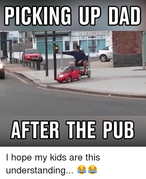 Barbershops: PICKING UP DAD  ALS BARBERSHOP  AFTER THE PUB I hope my kids are this understanding... 😂😂
