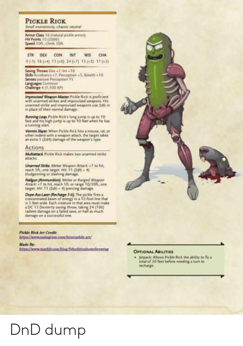 15 2: PICKLE RICK  Small monstrosity, chaotic neutral  Armor Clms 16 (natural pickle armor)  Hit Points 70 (20d6)  Speed 3oft, climb son.  STR DEX CON  INT  WIS  CHA  9(1) 18(-4) 11 (-0) 24(-7) 15 (-2) 17 (-3)  Saving Throws Dex +7, Int 10  Sils Acrobatics +7, Perception +5, Stealth +10  Senses pansive Perception 15  Languages Common  Chalenge 4 (1,100 XP)  Improvised Weapon Master. Pickle Rick is proficient  with unamed strikes and improvised weapons His  unarmed strike and improvised weapons use 2d6 in  in place of their normal damage  Rumning Leap Pickle Rick's long jump is up to 10  feet and his high jump is up to 10 feet when he has  a running start  Vermin Slayer. When Pickle Rick hitsa mouse, rat, or  ather rodent with a weapan attack, the target takes  an entra 5 (2d4) damage of the weapon's fype.  Actions  Multurtack Pickle Rick makes two unarmed strike  attacks  Unarmed Strike Melee Weapan Attack: +7 to hit,  reach Sft, one target. Hit 11 (2d6 -4)  bludgeoning or slashing damage.  Nalgun (Ammunition Melee or Ranged Weapon  Attack: 7 to hit reach Sft. or range 10/30ft, one  target. Mir. 11 (2d6. 4) piercing damage  Dope Ass-Lamer (Rechage 5-6) The pickle fires a  concentrated beam uf energy in a 15-foot line that  is 5 feet wide. Each creature in that area must make  DC 13 Derterity saving throw, taking 24 (7d6)  radient damage on a failed save, or half as much  damage on a successful one.  Pickle Rick Art Credit:  htta instagram.com/teratophileart!  Made ly  httan/tumblc.com  homebreming  OPTIONAL ABILITIES  • Jetpack: Allows Pickle Rick the ability to fly a  total of 30 feet before needing a tum to  recharge DnD dump