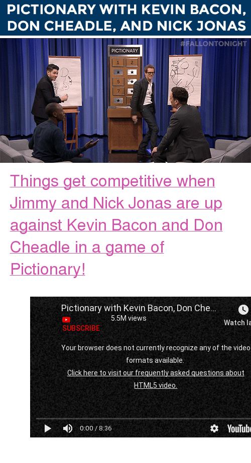 """Kevin Bacon: PICTIONARY WITH KEVIN BACON,  DON CHEADLE, AND NICK JONAS   ALLONTONIGHT  PICTIONAR <p><a href=""""https://www.youtube.com/watch?v=sMI9pTql0Ls&amp;index=5&amp;list=UU8-Th83bH_thdKZDJCrn88g"""" target=""""_blank"""">Things get competitive when Jimmy and Nick Jonas are up against Kevin Bacon and Don Cheadle in a game of Pictionary!</a></p>  <figure class=""""tmblr-embed"""" data-provider=""""youtube"""" data-orig-width=""""540"""" data-orig-height=""""304"""" data-url=""""https%3A%2F%2Fwww.youtube.com%2Fwatch%3Fv%3DsMI9pTql0Ls%26index%3D5%26list%3DUU8-Th83bH_thdKZDJCrn88g""""><iframe width=""""500"""" height=""""281"""" id=""""youtube_iframe"""" src=""""https://www.youtube.com/embed/sMI9pTql0Ls?feature=oembed&amp;enablejsapi=1&amp;origin=https://safe.txmblr.com&amp;wmode=opaque"""" frameborder=""""0"""" allowfullscreen=""""""""></iframe></figure>"""