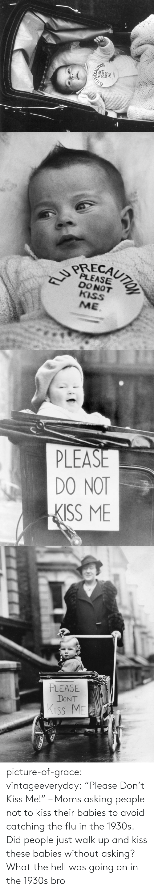 "Kiss: picture-of-grace:  vintageeveryday: ""Please Don't Kiss Me!"" – Moms asking people not to kiss their babies to avoid catching the flu in the 1930s.   Did people just walk up and kiss these babies without asking? What the hell was going on in the 1930s bro"