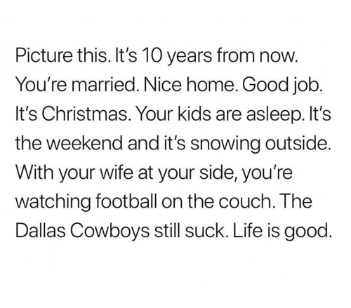 Christmas, Dallas Cowboys, and Football: Picture this. It's 10 years from now.  You're married. Nice home. Good job  It's Christmas. Your kids are asleep. It's  the weekend and it's snowing outside  With your wife at your side, you're  watching football on the couch. The  Dallas Cowboys still suck. Life is good