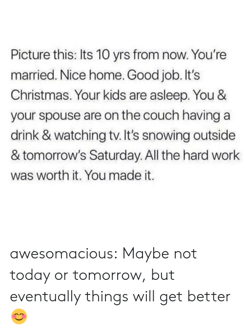 saturday: Picture this: Its 10 yrs from now. You're  married. Nice home. Good job. It's  Christmas. Your kids are asleep. You &  your spouse are on the couch having a  drink & watching tv. It's snowing outside  & tomorrow's Saturday. All the hard work  was worth it. You made it. awesomacious:  Maybe not today or tomorrow, but eventually things will get better😊
