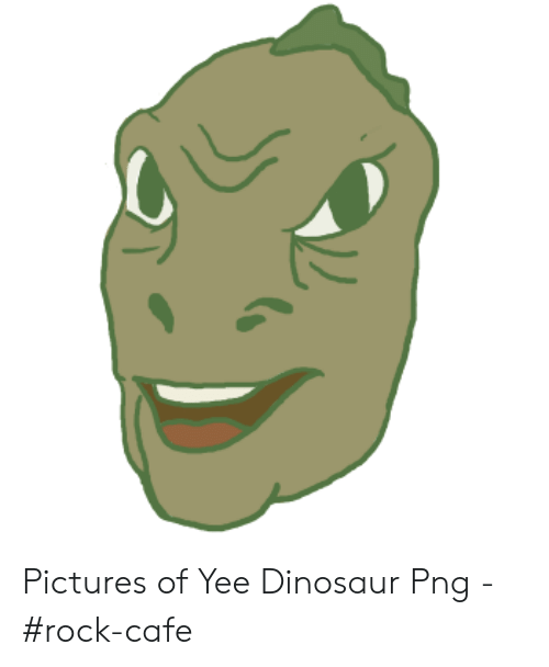 Yee Dinosaur: Pictures of Yee Dinosaur Png - #rock-cafe