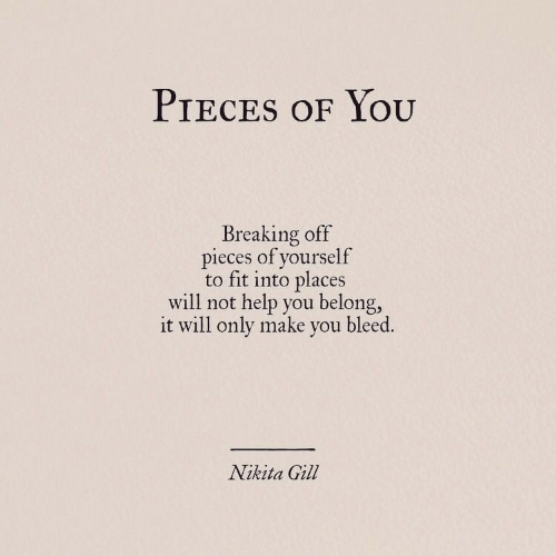 Gill: PIECES OF YOOU  Breaking off  pieces of yourself  to fit into places  will not help you belong,  it will only make you bleed.  Nikita Gill