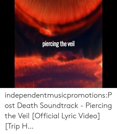 Soundtrack: piercing the veil independentmusicpromotions:Post Death Soundtrack - Piercing the Veil [Official Lyric Video] [Trip H…
