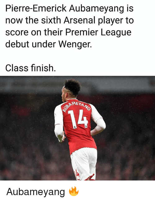 Arsenal, Memes, and Premier League: Pierre-Emerick Aubameyang is  now the sixth Arsenal player to  score on their Premier League  debut under Wenger.  Class finish.  14 Aubameyang 🔥
