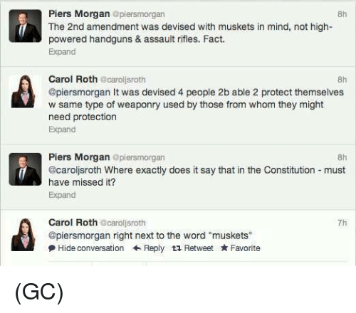 """Assault Rifles: Piers Morgan epiersmorgan  8h  The 2nd amendment was devised with muskets in mind, not high-  powered handguns & assault rifles. Fact.  Expand  Carol Roth caroljsroth  @piersmorgan It was devised 4 people 2b able 2 protect themselves  w same type of weaponry used by those from whom they might  need protection  Expand  8h  Piers Morgan @plersmorgan  @caroljsroth Where exactly does it say that in the Constitution must  have missed it?  Expand  8h  Carol Roth @caroljsroth  @piersmorgan right next to the word """"muskets""""  尹Hide conversation ← Reply Retweet ★ Favorite  7h (GC)"""