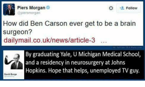 johns hopkins: Piers Morgan  Follow  (apiersmorgan  How did Ben Carson ever get to be a brain  surgeon?  dailymail.co.uk/news/article-3  By graduating Yale, U Michigan Medical School,  and a residency in neurosurgery at Johns  Hopkins. Hope that helps, unemployed TV guy.  David Burge