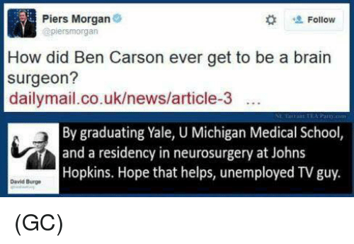 johns hopkins: Piers Morgan  Follow  (apiersmorgan  How did Ben Carson ever get to be a brain  surgeon?  dailymail.co.uk/news/article-3  By graduating Yale, U Michigan Medical School,  and a residency in neurosurgery at Johns  Hopkins. Hope that helps, unemployed TV guy.  David Burge (GC)