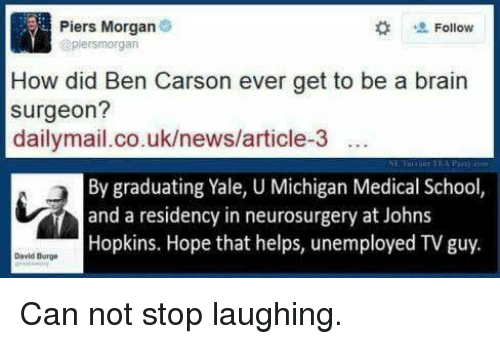 johns hopkins: Piers Morgan  Follow  @piersmorgan  How did Ben Carson ever get to be a brain  surgeon?  dailymail.co.uk/news/article-3  By graduating Yale, U Michigan Medical School,  and a residency in neurosurgery at Johns  Hopkins. Hope that helps, unemployed TVguy.  David Burge Can not stop laughing.