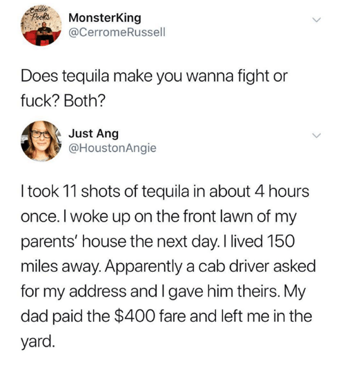Apparently, Dad, and Parents: PifMonsterKing  @cerromeRussel  Does tequila make you wanna fight or  fuck? Both?  Just Ang  @HoustonAngie  I took 11 shots of tequila in about 4 hours  once. I woke up on the front lawn of my  parents' house the next day. I lived 150  miles away. Apparently a cab driver asked  for my address and I gave him theirs. My  dad paid the $400 fare and left me in the  yard