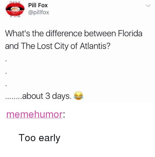 "Tumblr, Lost, and Atlantis: Pill Fox  @pillfox  What's the difference between Florida  and The Lost City of Atlantis?  .about 3 days. <p><a href=""http://memehumor.net/post/165127372781/too-early"" class=""tumblr_blog"">memehumor</a>:</p>  <blockquote><p>Too early</p></blockquote>"