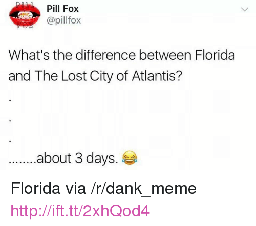 "Dank, Meme, and Lost: Pill Fox  @pillfox  What's the difference between Florida  and The Lost City of Atlantis?  .about 3 days. <p>Florida via /r/dank_meme <a href=""http://ift.tt/2xhQod4"">http://ift.tt/2xhQod4</a></p>"