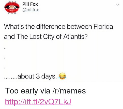 "Memes, Lost, and Atlantis: Pill Fox  @pillfox  What's the difference between Florida  and The Lost City of Atlantis?  .about 3 days. <p>Too early via /r/memes <a href=""http://ift.tt/2vQ7LkJ"">http://ift.tt/2vQ7LkJ</a></p>"