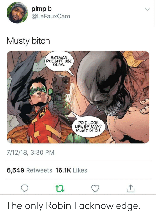 Batman, Bitch, and Guns: pimp b  @LeFauxCam  Musty bitch  BATMAN  DOESN'T USE  GUNS.  DO I LOOK  LIKE BATMAN?  MUSTY BITCH.  7/12/18, 3:30 PM  6,549 Retweets 16.1K Likes The only Robin I acknowledge.