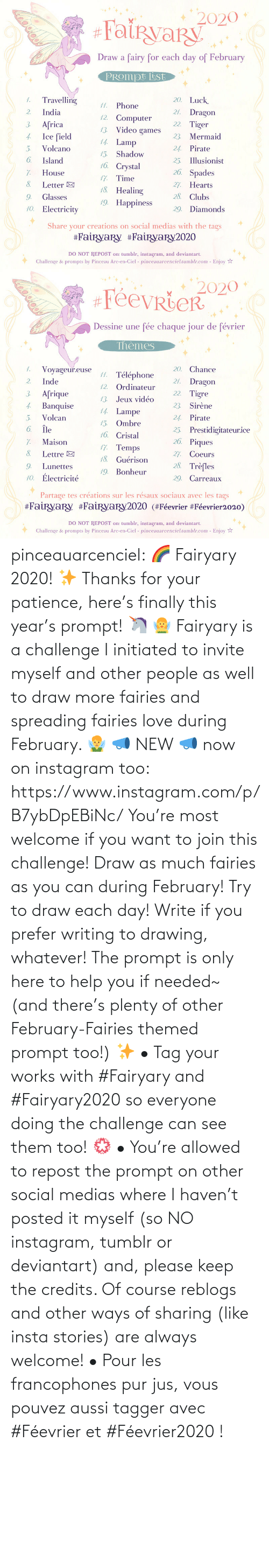 Write: pinceauarcenciel: 🌈 Fairyary 2020! ✨ Thanks for your patience, here's finally this year's prompt! 🦄 🧚‍♀️ Fairyary is a challenge I initiated to invite myself and other people as well to draw more fairies and spreading fairies love during February. 🧚‍♂️ 📣 NEW 📣 now on instagram too: https://www.instagram.com/p/B7ybDpEBiNc/ You're most welcome if you want to join this challenge! Draw as much fairies as you can during February! Try to draw each day! Write if you prefer writing to drawing, whatever! The prompt is only here to help you if needed~ (and there's plenty of other February-Fairies themed prompt too!) ✨ • Tag your works with #Fairyary and #Fairyary2020 so everyone doing the challenge can see them too! 💮 • You're allowed to repost the prompt on other social medias where I haven't posted it myself (so NO instagram, tumblr or deviantart) and, please keep the credits. Of course reblogs and other ways of sharing (like insta stories) are always welcome!