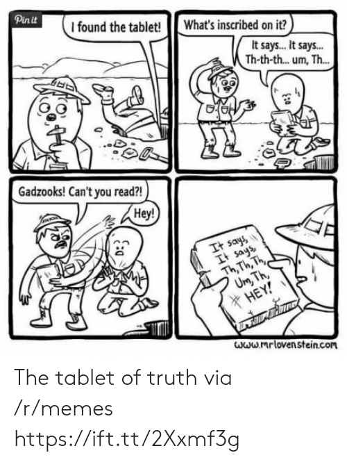 Truthful: Pinit  I found the tablet! What's inscribed on it?  It says.. It says..  Th-th-th... um, Th...  Gadzooks! Can't you read?!  Hey!  It say  It ays  Th Th, h  X HE  www mr loven stein.com The tablet of truth via /r/memes https://ift.tt/2Xxmf3g