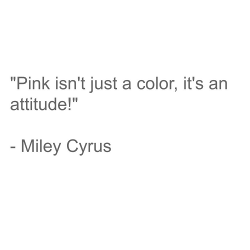 """Miley Cyrus: """"Pink isn't just a color, it's an  attitude!""""  Miley Cyrus"""