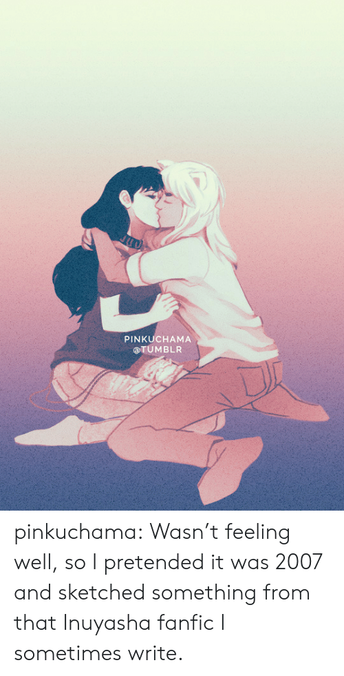 Target, Tumblr, and Blog: PINKUCHAMA  aTUMBLR pinkuchama: Wasn't feeling well, so I pretended it was 2007 and sketched something from that Inuyasha fanfic I sometimes write.