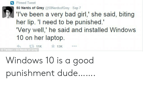 Laptop: Pinned Tweet  50 Nerds of Grey @50NerdsofGrey Sep 7  T've been a very bad girl,' she said, biting  her lip. 'I need to be punished.  'Very well,' he said and installed Windows  10 on her laptop  13K  1311K  Twitter-50 Nerds of Grey Windows 10 is a good punishment dude…….