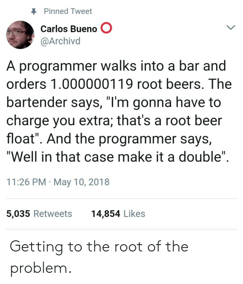 """Well In That Case: Pinned Tweet  Carlos Bueno O  @Archivd  A programmer walks into a bar and  orders 1.000000119 root beers. The  bartender says, """"l'm gonna have to  charge you extra; that's a root beer  float"""". And the programmer says,  """"Well in that case make it a double""""  11:26 PM May 10, 2018  5,035 Retweets  14,854 Likes Getting to the root of the problem."""