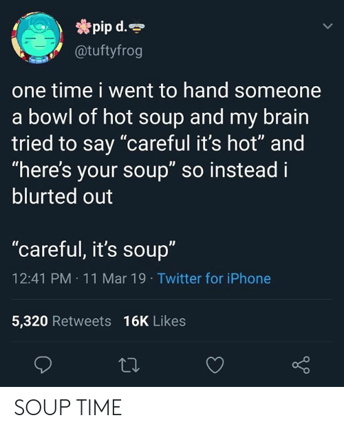"""Iphone, Twitter, and Brain: pip d.  @tuftyfrog  one time i went to hand someone  a bowl of hot soup and my brain  tried to say """"careful it's hot"""" and  """"here's your soup"""" so instead i  blurted out  """"careful, it's soup""""  12:41 PM 11 Mar 19 Twitter for iPhone  5,320 Retweets 16K Likes SOUP TIME"""