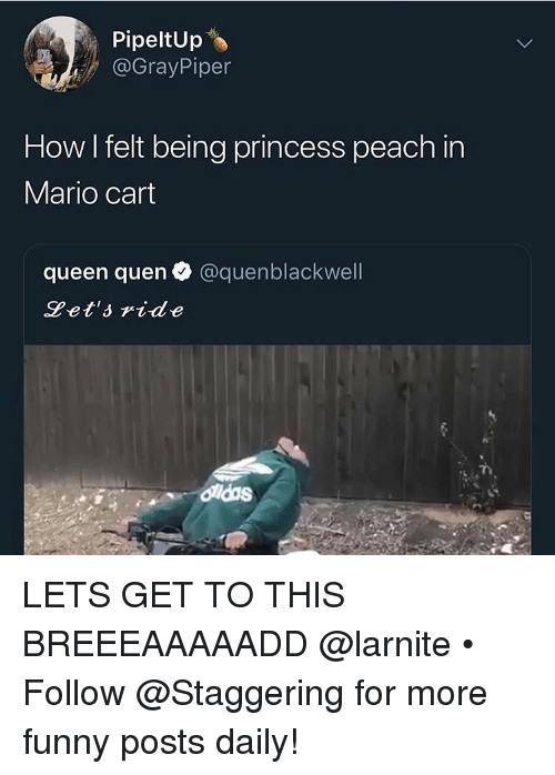 Quen: PipeltUp  @GrayPiper  How I felt being princess peach in  Mario cart  queen quen @quenblackwell  Pet'side LETS GET TO THIS BREEEAAAAADD @larnite • ➫➫➫ Follow @Staggering for more funny posts daily!