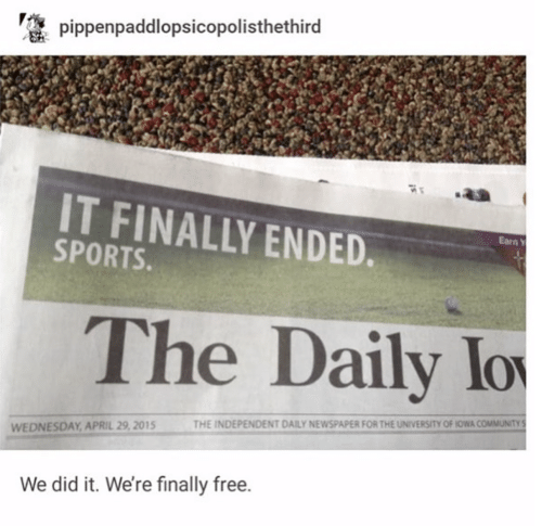 Community, Sports, and Free: pippenpaddlopsicopolisthethird  IT FINALLY ENDED  Earn Y  SPORTS.  The Daily lo  THE INDEPENDENT DAILY NEWSPAPER FOR THE UNIVERSITY OF IOWA COMMUNITY S  WEDNESDAY APRIL 29, 2015  We did it. We're finally free.