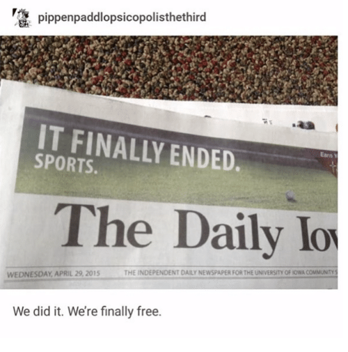 Community, Sports, and Free: pippenpaddlopsicopolisthethird  IT FINALLY ENDED  SPORTS.  Earn Y  The Daily lo  THE INDEPENDENT DAILY NEWSPAPER FOR THE UNIVERSITY OF IOWA COMMUNITY S  WEDNESDAY APRIL 29, 2015  We did it. We're finally free.